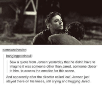 Lady Snape: samswnchester:  bangin  atchou  Saw a quote from Jensen yesterday that he didn't have to  imagine it was someone other than Jared, someone closer  to him, to access the emotion for this scene.  And apparently after the director called cut, Jensen just  stayed there on his knees, still crying and hugging Jared Lady Snape