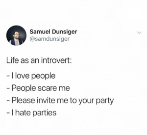 This hits home (c & c @samdunsiger): Samuel Dunsiger  @samdunsiger  Life as an introvert:  - I love people  People scare me  - Please invite me to your party  - I hate parties This hits home (c & c @samdunsiger)