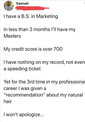 """Credit Score, Hair, and Masters: Samuel  I have a B.S. in Marketing  In less than 3 months I'll have my  Masters  My credit score is over 700  Thave nothing on my record, not even  a speeding ticket  Yet for the 3rd time in my professional  career I was given a  """"recommendation"""" about my natural  hair  I won't apologize... Can't be the only one"""