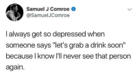 "Soon..., Dank Memes, and Never: Samuel J Comroe  @SamuelJComroe  l always get so depressed when  someone says ""let's grab a drink soon""  because l know I'll never see that person  again. Now if you asked to smoke a blunt it be a different story @samueljcomroe"