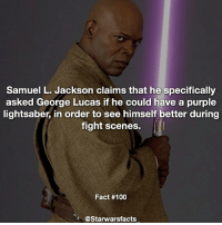 Lightsaber, Memes, and Samuel L. Jackson: Samuel L. Jackson claims that he specifically  asked George Lucas if he could have a purple  lightsaber, in order to see himself better during  fight scenes.  Fact #100  @Starwarsfacts Q: What is your favorite color of lightsaber? starwarsfacts