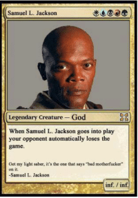 "(y) Magic The Gathering Rocks My World: Samuel L. Jackson  Legendary Creature God  When Samuel L. Jackson goes into play  your opponent automatically loses the  game.  Get my light saber, it's the one that says ""bad motherfucker""  on it  -Samuel L. Jackson  inf inf (y) Magic The Gathering Rocks My World"