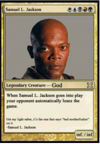 """Rehehehehehe 😂: Samuel L. Jackson  Legendary creature God  When Samuel L. Jackson goes into play  your opponent automatically loses the  game.  Get my light saber, it's the one that says """"bad motherfucker""""  on it  -Samuel L. Jackson  inf inf Rehehehehehe 😂"""