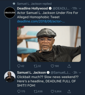 Clickbait by heyitsmeAFB FOLLOW HERE 4 MORE MEMES.: Samuel L. Jackson replied  Deadline Hollywood @DEADLI...-11 h  DEADLINE Actor Samuel L. Jackson Under Fire For  Alleged Homophobic Tweet  deadline.com/2018/06/actor-...  42  32  Samuel L. Jackson  @SamuelLJ... '3h v  Clickbait much?? Slow news weekend??  Here's a headline, DEADLINE FULL OF  SHIT!! FOH!  0175 t 636 5,954 Clickbait by heyitsmeAFB FOLLOW HERE 4 MORE MEMES.