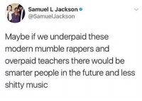 Future, Memes, and Music: Samuel L Jackson*  @SamuelJackson  Maybe if we underpaid these  modern mumble rappers and  overpaid teachers there would be  smarter people in the future and less  shitty music ⚠️ do NOT follow @drgrayfang if you're easily offended ⚠️