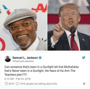 Samuel L Jackson savages Muthafukka Donald Trump over his plans to arm teachers in schools by upsodedownz MORE MEMES: Samuel L. Jackson  @SamuelLJackson  Can someone that's been in a Gunfight tell that Muthafukka  that's Never been in a Gunfight, the flaws of his Arm The  Teachers plan??!!  5:12 AM Feb 24, 2018  307K  107K people are talking about this Samuel L Jackson savages Muthafukka Donald Trump over his plans to arm teachers in schools by upsodedownz MORE MEMES