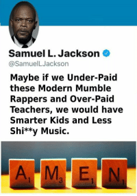 Samuel L. Jackson: Samuel L. Jackson  @SamuelLJackson  Maybe if we Under-Paid  these Modern Mumble  Rappers and Over-Paid  Teachers, we would have  Smarter Kids and Less  Shi**y Music.