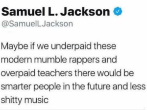 laughoutloud-club:  He's not lying: Samuel L. Jackson  @SamuelLJackson  Maybe if we underpaid these  modern mumble rappers and  overpaid teachers there would be  smarter people in the future and less  shitty music laughoutloud-club:  He's not lying