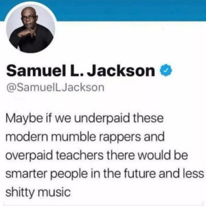 Future, Music, and Samuel L. Jackson: Samuel L. Jackson  @SamuelLJackson  Maybe if we underpaid these  modern mumble rappers and  overpaid teachers there would be  smarter people in the future and less  shitty music