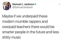 Blackpeopletwitter, Future, and Music: Samuel L Jacksono  @SamuelJackson  Maybe if we underpaid these  modern mumble rappers and  overpaid teachers there would be  smarter people in the future and less  shitty music <p>Modern rappers (via /r/BlackPeopleTwitter)</p>