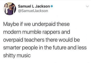 Modern rappers: Samuel L Jacksono  @SamuelJackson  Maybe if we underpaid these  modern mumble rappers and  overpaid teachers there would be  smarter people in the future and less  shitty music Modern rappers