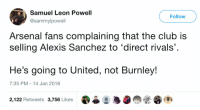Arsenal, Club, and Soccer: Samuel Leon Powell  @sammylpowell  Follow  Arsenal fans complaining that the club is  selling Alexis Sanchez to 'direct rivals'  He's going to United, not Burnley!  7:35 PM 14 Jan 2018  2,122 Retweets 3,756 Likes WINNER: Tweet of the day. 😂😂 https://t.co/wxan2Y6bK1