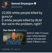 Blackpeopletwitter, Guns, and White People: Samuel Sinyangwe*  @samswey  22,000 white people killed by  guns/yr  0 white people killed by BLM  But we're the problem, right?  Raw Story@RawStory  WATCH: NRA TV hosts  warn 'white families'  will be tortured and  killed' if Black Lives  3:38 PM 21 Jul 17 <p>Another day, another scapegoat (via /r/BlackPeopleTwitter)</p>