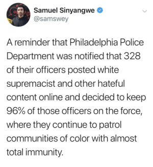 Reason 2647638 why we don't trust the police or government by detox02 MORE MEMES: Samuel Sinyangwe  @samswey  A reminder that Philadelphia Police  Department was notified that 328  of their officers posted white  supremacist and other hateful  content online and decided to keep  96% of those officers on the force,  where they continue to patrol  communities of color with almost  total immunity. Reason 2647638 why we don't trust the police or government by detox02 MORE MEMES