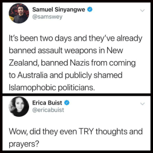 Phoughts and trayers: Samuel Sinyangwe  @samswey  It's been two days and they've already  banned assault weapons in New  Zealand, banned Nazis from coming  to Australia and publicly shamed  Islamophobic politicians  Erica Buist  @ericabuist  Wow, did they even TRY thoughts and  prayers? Phoughts and trayers