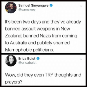 That escalated quickly.: Samuel Sinyangwe  @samswey  It's been two days and they've already  banned assault weapons in New  Zea  land, banned Nazis from coming  to Australia and publicly shamed  Islamophobic politicians.  Erica Buist  @ericabuist  Wow, did they even TRY thoughts and  prayers? That escalated quickly.