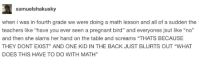 "Pregnant, Math, and What Does: samuelshakusky  when i was in fourth grade we were doing a math lesson and all of a sudden the  teachers like ""have you ever seen a pregnant bird"" and everyones jsut like ndo  and then she slams her hand on the table and screams ""THATS BECAUSE  THEY DONT EXIST"" AND ONE KID IN THE BACK JUST BLURTS OUT ""WHAT  DOES THIS HAVE TO DO WITH MATH"""