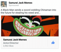 Samurai Jack: Samurai Jack Memes  Sponsored  A Black Man sends a sword wielding Chinaman into  the future for stealing his weed and...  Samurai Jack Memes  Actor/Director  2,962 likes