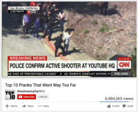 "Dank, Meme, and News: San Bruno, California  1:29 PM PT KG  BREAKING NEWS  POLICE CONFIRM ACTIVE SHOOTER AT YOUTUBE HQ N  4:29 PM ET  IVE DIES OF PREVENTABLE CAUSES""  AS YEMEN'S CONFLICT ENTERS FO  THE LEAD  Top 10 Pranks That Went Way Too Far  MostAmazingTop10  TOP  Subscribe  1,798,225  6,484,263 views  Share More  57,094タ19,443  Add to <p>You just got p p p pranked!!! via /r/dank_meme <a href=""https://ift.tt/2IwI4rh"">https://ift.tt/2IwI4rh</a></p>"