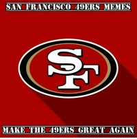 San Francisco 49ers: SAN FRANCISCO 49ERS MEMES  MAKE THE 49ERS GREAT AGAIN