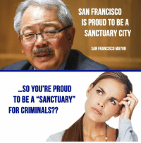 """Should we END Sanctuary Cities?   """"Yes"""" or """"No"""": SAN FRANCISCO  IS PROUD TO BE A  SANCTUARY CITY  SAN FRANCISCO MAYOR  SO YOU'RE PROUD  TO BE A """"SANCTUARY""""  FOR CRIMINALS?? Should we END Sanctuary Cities?   """"Yes"""" or """"No"""""""