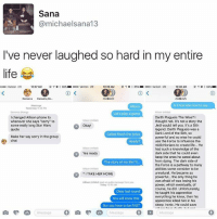 """Best prank ever: Sana  @michaels ana13  I've never laughed so hard in my entire  life  o Verizon TE  0:37 AM  Verizon UE  10:39 AM  Verizon LTE  10C40 AM  Hannahq He  s it too late now to say  Allison  Aufaan infidel  Let's play a game  Darth Plagueis The Wise?  Ichanged Allison phone to  whenever she says """"sorry"""" to  thought not. It's not a story the  Jedi would tell you. It's a Sith  some really long Star Wars  Okay  legend. Darth Plagueis was a  quote  Dark Lord of the Sith, so  Called finish the lyrics  Make her say sorry in the group  powerful and so wise he could  use the Force to influence the  midichlorians to create life... He  had such a knowledge of the  dark side that he could even  Yes ready  keep the ones he cared about  from dying. The dark side of  The story of my life l'll  the Force is a pathway to many  abilities some consider to be  unnatural. He became so  TAKE HER HOME.  the only thing he  powerful  was afraid of was losing his  Allison Unfiden kept an audonnessage from you  power, which eventually, of  Today 12tto AM  course, he Unfortunately,  he taught his apprentice  Okay last round  everything he knew. then his  You wil know this  apprentice killed him in his  sleep. Ironic. He could save  But you have to be FAST  Message o Best prank ever"""