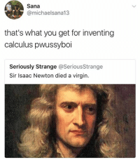 Memes, Virgin, and Virginity: Sana  @michaelsana13  that's what you get for inventing  calculus pwussyboi  Seriously Strange @Serious Strange  Sir Isaac Newton died a virgin. I'm 💀