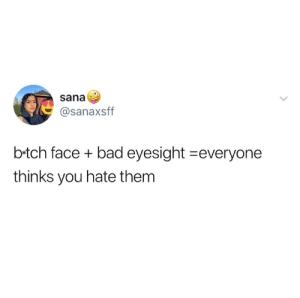 eyesight: sana  @sanaxsff  b-tch face + bad eyesight-everyone  thinks you hate them