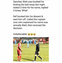 Memes, Time, and Dissent: Sanchez Watt was booked for  kicking the ball away last night.  Asked 3 time for his name, replied  3 times 'What'  Ref booked him for dissent &  sent him off. Called the captain  over who explained his name was  actually Watt, then reversed the  decision  Unbelievable! e