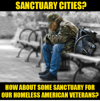 What do you think?: SANCTUARY CITIES?  HOW ABOUT SOME SANCTUARY FOR  OUR HOMELESS AMERICAN VETERANS? What do you think?