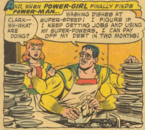 Well, it is a very good plan.: SAND, WHEN POWER-GIRL FINALLY FINDS  POWER-MAN...WASHING DISHES AT  SUPER-SPEED! I FIGURE IF  KEEP GETTING JOBS AND USING  MY SUPER-POWERS, I CAN PAY  OFF MY DEBT IN TWO MONTHS!  CLARK--  WH-WHAT  ARE  DOING? Well, it is a very good plan.