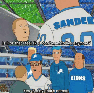 meirl: SANDER  s it ok that l feel like l don't  want  to live anymore?  LIONS  Yes. Bobby, that's normal meirl