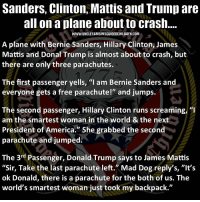 "UncleSamsMisguidedChildren USMCNation hillaryforprison Mattis2016 USMC SemperFi Grunt IGTactical MARINES Veteran USA Grunts INFIDEL OUTLAW WARFIGHTER Rebel Combat Tactical SemperFidelis Liberty Freedom NRA Revolution DontTreadOnMe MolonLabe 2A USMarines 3Percenter trump2016 trump2016president: Sanders, Clinton, Mattis and Trump are  all on a plane about to crash  WWW UNCLESAMSMISGUIDEDCHILDREN. COM  A plane with Bernie Sanders, Hillary Clinton, James  Mattis and Donal Trump is almost about to crash, but  there are only three parachutes.  The first passenger yells, ""I am Bernie Sanders and  everyone gets a free parachute!"" and jumps.  SU  The second passenger, Hillary Clinton runs screaming, ""I  am the smartest woman in the world & the next  President of America."" She grabbed the second  parachute and jumped.  The 3rd Passenger, Donald Trump says to James Mattis  ""Sir, Take the last parachute left."" Mad Dog reply's, ""It's  ok Donald, there is a parachute for the both of us. The  world's smartest woman just took my backpack."" UncleSamsMisguidedChildren USMCNation hillaryforprison Mattis2016 USMC SemperFi Grunt IGTactical MARINES Veteran USA Grunts INFIDEL OUTLAW WARFIGHTER Rebel Combat Tactical SemperFidelis Liberty Freedom NRA Revolution DontTreadOnMe MolonLabe 2A USMarines 3Percenter trump2016 trump2016president"
