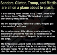 "America, Bernie Sanders, and Donald Trump: Sanders, Clinton, Trump, and Mattis  are all on a plane about to crash..  A plane carrying Bernie Sanders, Hillary Clinton, Donald Trump,  and General James ""Mad Dog"" Mattis is about to crash, but  there are only three parachutes.  The first passenger yells, ""I'm Bernie Sanders, everyone gets  a free parachute"" and jumps.  The second passenger, Hillary Clinton, runs by screaming, ""I'm  the smartest woman in the world and the next President of  the United States of America."" She grabs the second parachute  and jumps.  The third passenger, Donald Trump, looks at General Mattis and  says, ""Sir, you're a war hero. Take the last parachute."" Mad Dog  smiles and replies, ""It's ok Don, there's parachutes left for both  of us. The world's smartest woman just took my backpack."" merica america usa"