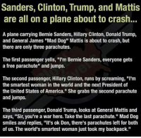 "America, Bernie Sanders, and Donald Trump: Sanders, Clinton, Trump, and Mattis  are all on a plane about to crash..  A plane carrying Bernie Sanders, Hillary Clinton, Donald Trump,  and General James ""Mad Dog"" Mattis is about to crash, but  there are only three parachutes.  The first passenger yells, ""I'm Bernie Sanders, everyone gets  a free parachute"" and jumps.  The second passenger, Hillary Clinton, runs by screaming, ""I'm  the smartest woman in the world and the next President of  the United States of America."" She grabs the second parachute  and jumps.  The third passenger, Donald Trump, looks at General Mattis and  says, ""Sir, you're a war hero. Take the last parachute."" Mad Dog  smiles and replies, ""It's ok Don, there's parachutes left for both  of us. The world's smartest woman just took my backpack."" Tag Hillary 😂 . . . . MAGA millennialrepublicans donaldtrump buildthewall mypresident trump2020 merica fakenews republican rightwing draintheswamp conservative makeamericagreatagain trump liberallogic americafirst trumptrain bluelivesmatter backtheblue triggered trumpmemes presidenttrump snowflakes PARTNERS🇺🇸 @conservative_comedy_ @always.right @raging_patriots @conservative.american @right.wing.patriots"