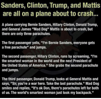 "America, Bernie Sanders, and Donald Trump: Sanders, Clinton, Trump, and Mattis  are all on a plane about to crash..  A plane carrying Bernie Sanders, Hillary Clinton, Donald Trump,  and General James ""Mad Dog"" Mattis is about to crash, but  there are only three parachutes.  The first passenger yells, ""I'm Bernie Sanders, everyone gets  a free parachute"" and jumps.  The second passenger, Hillary Clinton, runs by screaming, ""I'm  the smartest woman in the world and the next President of  the United States of America."" She grabs the second parachute  and jumps.  The third passenger, Donald Trump, looks at General Mattis and  says, ""Sir, you're a war hero. Take the last parachute."" Mad Dog  smiles and replies, ""It's ok Don, there's parachutes left for both  of us. The world's smartest woman just took my backpack."" A good joke 😂😂"
