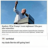 """go bern them fuckers bernie sextplay wtab . - Follow @whattheactualbruh for more😩😂🙌🏼: Sanders: I'll be Trump's """"worst nightmare' if he goes  after minorities  """"If Donald Trump takes people's anger and turns it against Muslims, Hispanics,  African Americans and women, we will be his worst nightmare, Sanders said.  THEHLL COM  earthdad  my dude Bernie still going hard go bern them fuckers bernie sextplay wtab . - Follow @whattheactualbruh for more😩😂🙌🏼"""