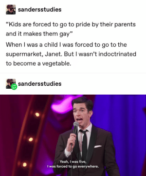 "Parents, Yeah, and Kids: sandersstudies  ""Kids are forced to go to pride by their parents  and it makes them gay""  When I was a child I was forced to go to the  supermarket, Janet. But I wasn't indoctrinated  to become a vegetable.  sandersstudies  Yeah, I was five,  I was forced to go everywhere."