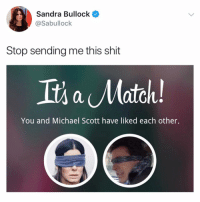 Memes, Michael Scott, and Shit: Sandra Bullock  @Sabullock  Stop sending me this shit  Its a Match  You and Michael Scott have liked each other. She used a GPS to go grocery shopping and that's Michael Scott's nightmare, not sure how they matched!
