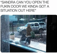"""Memes, 🤖, and Got: """"SANDRA CAN YOU OPEN THE  FUKIN DOOR WE KINDA GOT A  SITUATION OUT HERE"""""""