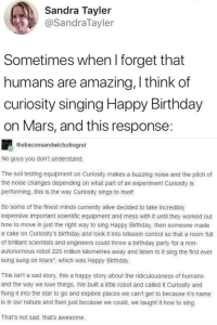 Alive, Birthday, and Love: Sandra Tayler  @SandraTayler  Sometimes when l forget that  humans are amazing, I think of  curiosity singing Happy Birthday  on Mars, and this response  thebaconsandwichofregret  No guys you don't understand.  The soil testing equipment on Curiosity makes a buzzing noise and the pitch of  the noise changes depending on what part of an experiment Curiosity is  performing, this is the way Curiosity sings to itself.  So some of the finest minds currently alive decided to take incredibly  expensive important scientific equipment and mess with it until they worked out  how to move in just the right way to sing Happy Birthday, then someone made  a cake on Curiosity's birthday and took it into Mission control so that a room full  of brilliant scientists and engineers could throw a birthday party for a non-  autonomous robot 225 million kilometres away and listen to it sing the first ever  song sung on Mars, which was Happy Birthday.  This isn't a sad story, this a happy story about the ridiculousness of humans  and the way we love things. We built a little robot and called it Curiosity and  flung it into the star to go and explore places we can't get to because it's name  is in our nature and then just because we could, we taught it how to sing  That's not sad, that's awesome.