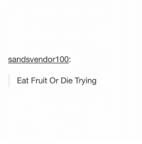 Love, Memes, and 🤖: sandsvendor100:  Eat Fruit Or Die Trying man I love fruit though?? my favorite fruit is probably raspberry - Max textpost textposts
