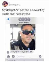 It smells like broke in here! memesapp: @sandyaguirre  My dad got AirPods and is now acting  like he can't hear anyone  MDDS  K0  La Loca Familia 2.0  Sorry, I can't hear you poor folk.  Message It smells like broke in here! memesapp