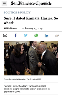 Politics, January 27, and Running: - SanFrancisco (Chronicle  POLITICS & POLICY  Sure, I dated Kamala Harris. So  what?  Willie Brown | on January 27, 2019  Photo: Carlos Avila Gonzalez / The Chronicle 2005  Kamala Harris, then San Francisco's district  attorney, laughs with Willie Brown at an event in  September 2005.