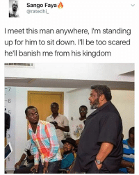 Memes, Banished, and 🤖: Sango Faya  aratedhi  I meet this man anywhere, l'm standing  up for him to sit down. I'll be too scared  he'll banish me from his kingdom 😂😂😂 elders of our land