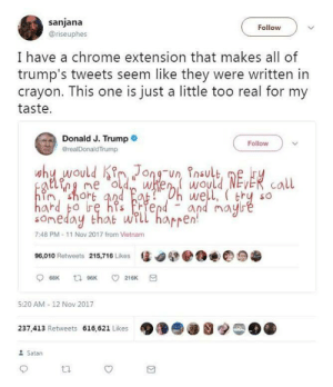 Chrome, Trump, and Vietnam: sanjana  Follow  @riseuphes  I have a chrome extension that makes all of  trump's tweets seem like they were written in  crayon. This one is just a little too real for my  taste  Donald J. Trump  @realDonald Trump  Follow  why would Kironun inault EERcall  himshort and fat Oh well, ( try  hard bo re hs riendand  SO  Soneday that will haprenmayre  7:48 PM-11 Nov 2017 from Vietnam  96,010 Retweets 215,716 Likes  68K  t 96K  216K  5:20 AM -12 Nov 2017  237,413 Retweets 616,621 Likes  Satan he sounds like a little kid