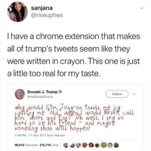 Chrome, Trump, and Vietnam: sanjana  @riseuphes  I have a chrome extension that makes  all of trump's tweets seem like they  were written in crayon. This one is just  a little too real for my taste.  Donald J. Trump  realDonaldTrump  Follow  why would K Jong-un nsulb  me w would NEVER call  shoht  well, thy so  and may  someday that wrll harren  7:48 PM-11 Nov 2017 from Vietnam  96,010 Retweets 215,716 Likes惩 Could it be any better?