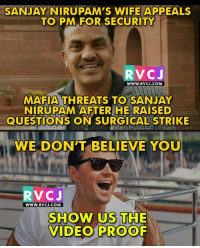 We also want video proof.: SANJAY NIRUPAM'S WIFE APPEALS  TO PM FOR SECURITY  RVC J  WWW. RVCJ.COM  MAFIA THREATS TO SANJAY  NIRUPAM AFTER HE RAISED  QUESTIONS ON SURGICAL STRIKE  WE DON'T BELIEVE YOU  V CJ  WWW. RVCJ.COM  SHOW US THE  VIDEO PROOF We also want video proof.