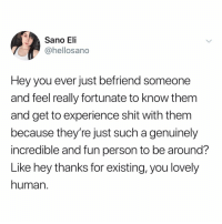 Hoe, Memes, and Shit: Sano Eli  @hellosano  Hey you ever just befriend someone  and feel really fortunate to know them  and get to experience shit with them  because they're just such a genuinely  incredible and fun person to be around?  Like hey thanks for existing, you lovely  human. Follow @hoe or else