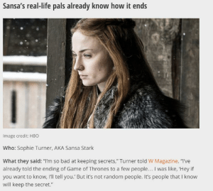 "Bad, Game of Thrones, and Hbo: Sansa's real-life pals already know how it ends  Image credit: HBO  Who: Sophie Turner, AKA Sansa Stark  What they said: ""I'm so bad at keeping secrets,"" Turner told W Magazine. ""I've  already told the ending of Game of Thrones to a few people... I was like, 'Hey if  you want to know, I'll tell you.' But it's not random people. It's people that I know  will keep the secret."" Is Sansa Sophie? Or is Sophie Sansa?"